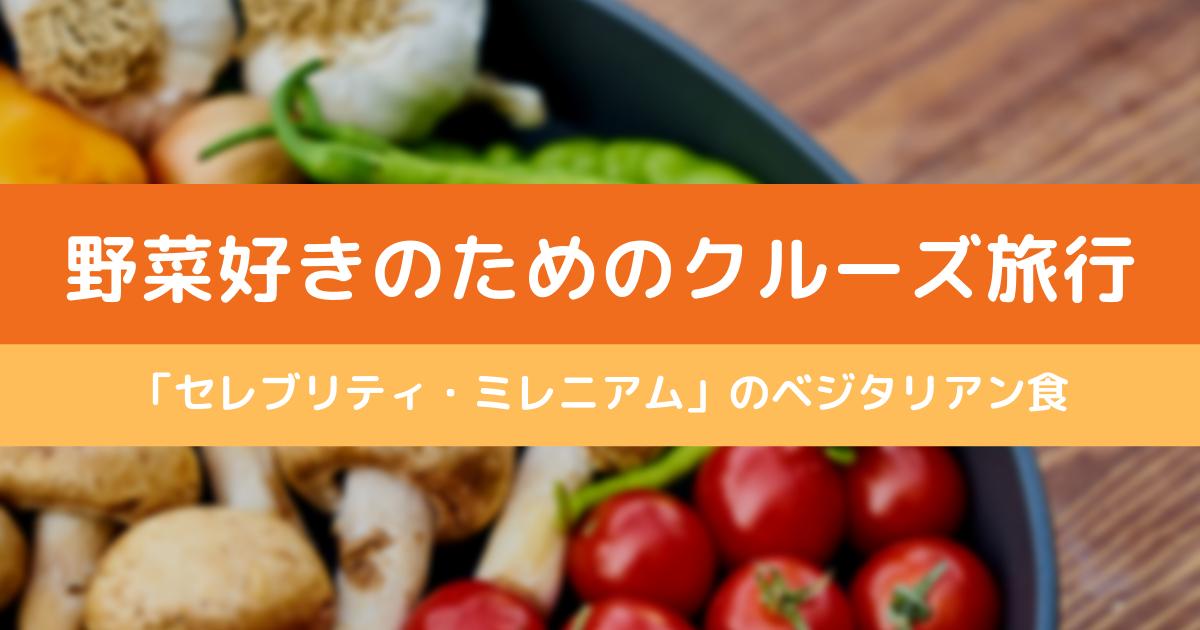 野菜好きのための旅行はクルーズ!セレブリティミレニアムのベジタリアン食