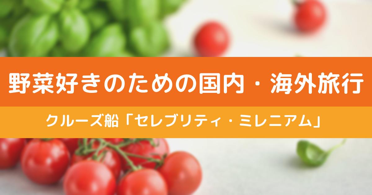 野菜好きのための国内・海外旅行はクルーズ!セレブリティミレニアム